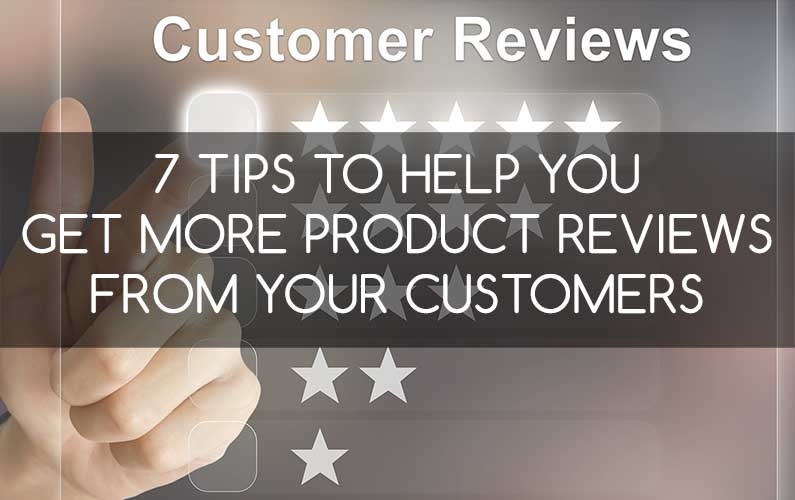 7 Tips to Help You Get More Product Reviews from Your Customers