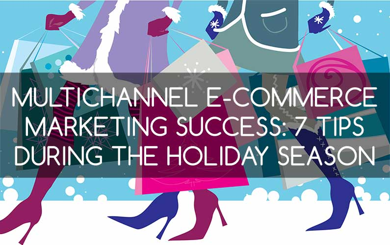 Multichannel E-Commerce Marketing Success: 7 Tips During the Holiday Season
